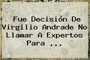 Fue Decisión De <b>Virgilio Andrade</b> No Llamar A Expertos Para <b>...</b>