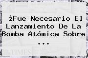 ¿Fue Necesario El Lanzamiento De La Bomba Atómica Sobre <b>...</b>