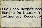 Fue Poco Respetuosa Manera De Llamar A Indígenas, Reconoce <b>...</b>