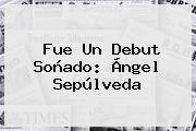 Fue Un Debut Soñado: <b>Ángel Sepúlveda</b>
