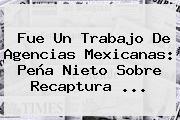 Fue Un Trabajo De Agencias Mexicanas: Peña Nieto Sobre Recaptura <b>...</b>
