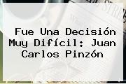 Fue Una Decisión Muy Difícil: <b>Juan Carlos Pinzón</b>