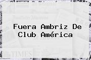 Fuera Ambriz De <b>Club América</b>