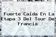 Fuerte Caída En La Etapa 3 Del <b>Tour De Francia</b>