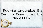 Fuerte <b>incendio</b> En Centro Comercial En <b>Medellín</b>