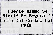 Fuerte <b>sismo</b> Se Sintió En <b>Bogotá</b> Y Parte Del Centro Del País