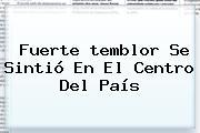 Fuerte <b>temblor</b> Se Sintió En El Centro Del País