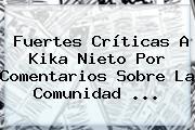 Fuertes Críticas A <b>Kika Nieto</b> Por Comentarios Sobre La Comunidad ...