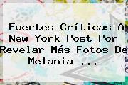 Fuertes Críticas A New York Post Por Revelar Más Fotos De <b>Melania</b> ...