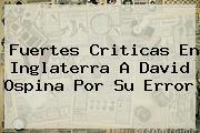 Fuertes Criticas En Inglaterra A <b>David Ospina</b> Por Su Error