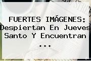 FUERTES IMÁGENES: Despiertan En <b>Jueves Santo</b> Y Encuentran ...