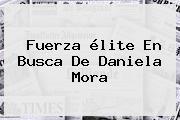 Fuerza élite En Busca De <b>Daniela Mora</b>