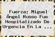 Fuerza: <b>Miguel Ángel Russo</b> Fue Hospitalizado De Urgencia En La ...