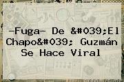 ?Fuga? De &#039;El <b>Chapo</b>&#039; <b>Guzmán</b> Se Hace Viral