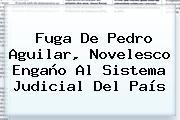 Fuga De <b>Pedro Aguilar</b>, Novelesco Engaño Al Sistema Judicial Del País