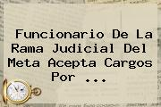 Funcionario De La <b>Rama Judicial</b> Del Meta Acepta Cargos Por <b>...</b>