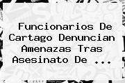Funcionarios De Cartago Denuncian Amenazas Tras Asesinato De <b>...</b>