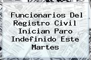 Funcionarios Del <b>Registro Civil</b> Inician Paro Indefinido Este Martes
