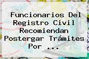Funcionarios Del <b>Registro Civil</b> Recomiendan Postergar Trámites Por <b>...</b>