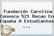 <b>Fundación Carolina</b> Convoca 521 Becas En España A Estudiantes ...