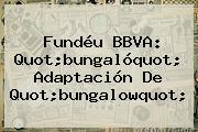 Fundéu <b>BBVA</b>: Quot;bungalóquot; Adaptación De Quot;bungalowquot;