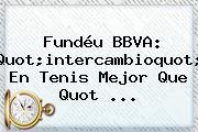 Fundéu <b>BBVA</b>: Quot;intercambioquot; En Tenis Mejor Que Quot ...