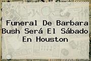 Funeral De <b>Barbara Bush</b> Será El Sábado En Houston