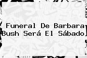 Funeral De <b>Barbara Bush</b> Será El Sábado
