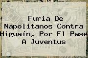Furia De Napolitanos Contra <b>Higuaín</b>, Por El Pase A Juventus