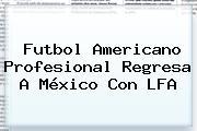Futbol Americano Profesional Regresa A México Con <b>LFA</b>