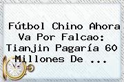 Fútbol Chino Ahora Va Por <b>Falcao</b>: Tianjin Pagaría 60 Millones De ...
