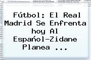 Fútbol: El <b>Real Madrid</b> Se Enfrenta <b>hoy</b> Al Español?Zidane Planea ...
