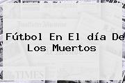 Fútbol En El <b>día De Los Muertos</b>