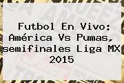 Futbol En Vivo: <b>América Vs Pumas</b>, <b>semifinales</b> Liga MX <b>2015</b>