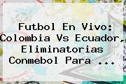 <b>Futbol En Vivo</b>: Colombia Vs Ecuador, Eliminatorias Conmebol Para <b>...</b>