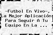 ?<b>Futbol En Vivo</b>?, La Mejor Aplicación Para Seguir A Tu Equipo En La <b>...</b>