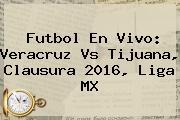 Futbol En Vivo: <b>Veracruz Vs Tijuana</b>, Clausura 2016, Liga MX