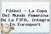 Fútbol - La <b>Copa Del Mundo Femenina</b> De La FIFA, íntegra En Eurosport