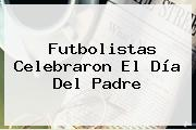 Futbolistas Celebraron El Día Del <b>Padre</b>