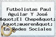 Futbolistas <b>Paul Aguilar</b> Y José &quot;El Chepe&quot; &quot;mueren&quot; En Redes Sociales