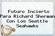 <i>Futuro Incierto Para Richard Sherman Con Los Seattle Seahawks</i>