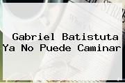Gabriel <b>Batistuta</b> Ya No Puede Caminar