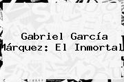 <b>Gabriel García Márquez</b>: El Inmortal