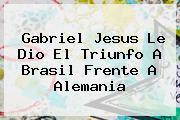 Gabriel Jesus Le Dio El Triunfo A <b>Brasil</b> Frente A Alemania