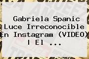 <b>Gabriela Spanic</b> Luce Irreconocible En Instagram (VIDEO) | El ...