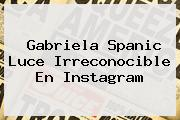 <b>Gabriela Spanic</b> Luce Irreconocible En Instagram