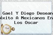 Gael Y Diego Desean éxito A Mexicanos En Los <b>Oscar</b>