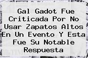 <b>Gal Gadot</b> Fue Criticada Por No Usar Zapatos Altos En Un Evento Y Esta Fue Su Notable Respuesta