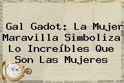 <b>Gal Gadot</b>: La Mujer Maravilla Simboliza Lo Increíbles Que Son Las Mujeres