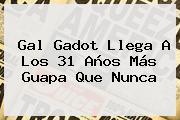 <b>Gal Gadot</b> Llega A Los 31 Años Más Guapa Que Nunca